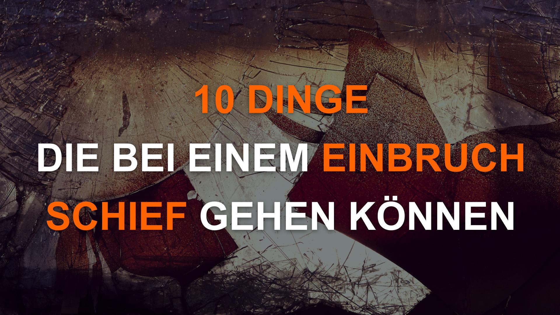 10 Dinge die bei einem Einbruch schief gehen können